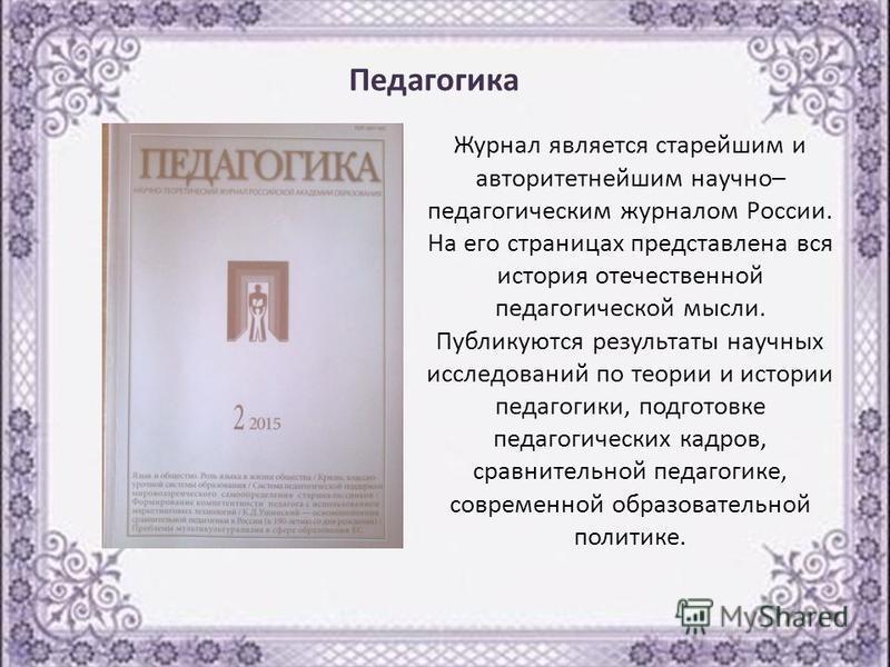 Журнал является старейшим и авторитетнейшим научно– педагогическим журналом России. На его страницах представлена вся история отечественной педагогической мысли. Публикуются результаты научных исследований по теории и истории педагогики, подготовке п