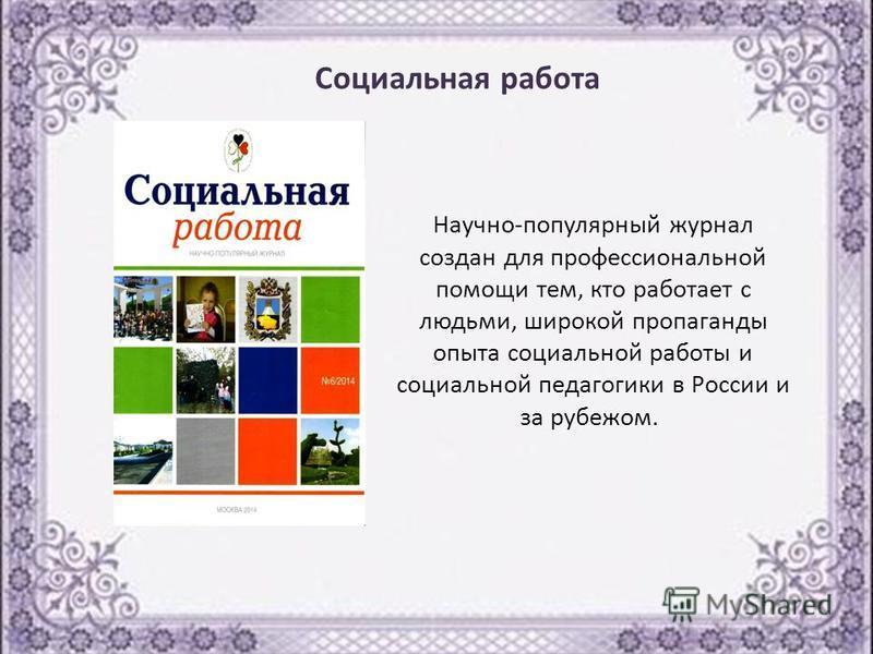 Научно-популярный журнал создан для профессиональной помощи тем, кто работает с людьми, широкой пропаганды опыта социальной работы и социальной педагогики в России и за рубежом. Социальная работа