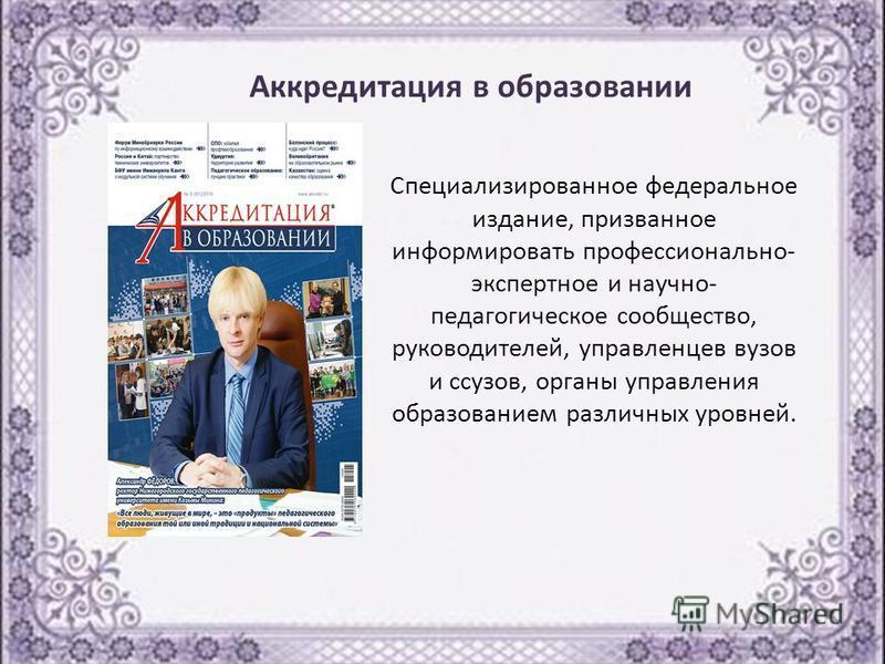 Специализированное федеральное издание, призванное информировать профессионально- экспертное и научно- педагогическое сообщество, руководителей, управленцев вузов и ссузов, органы управления образованием различных уровней. Аккредитация в образовании