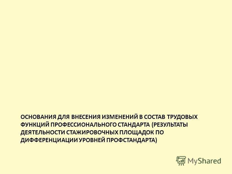 ОСНОВАНИЯ ДЛЯ ВНЕСЕНИЯ ИЗМЕНЕНИЙ В СОСТАВ ТРУДОВЫХ ФУНКЦИЙ ПРОФЕССИОНАЛЬНОГО СТАНДАРТА (РЕЗУЛЬТАТЫ ДЕЯТЕЛЬНОСТИ СТАЖИРОВОЧНЫХ ПЛОЩАДОК ПО ДИФФЕРЕНЦИАЦИИ УРОВНЕЙ ПРОФСТАНДАРТА)