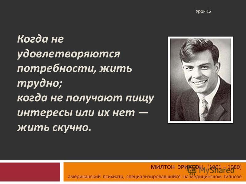 Когда не удовлетворяются потребности, жить трудно ; когда не получают пищу интересы или их нет жить скучно. МИЛТОН ЭРИКСОН, (1901 – 1980) американский психиатр, специализировавшийся на медицинском гипнозе Урок 12