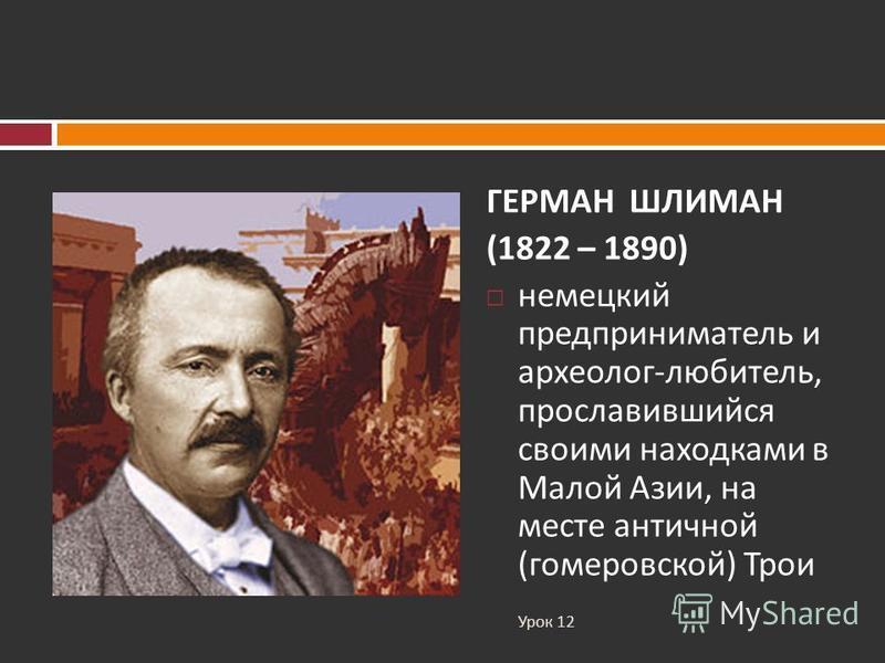 ГЕРМАН ШЛИМАН (1822 – 1890) немецкий предприниматель и археолог - любитель, прославившийся своими находками в Малой Азии, на месте античной ( гомеровской ) Трои Урок 12