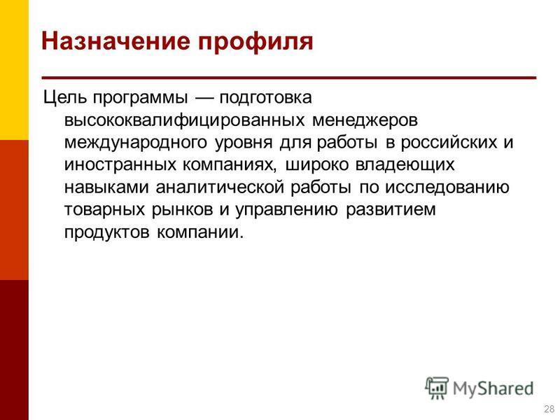 Назначение профиля Цель программы подготовка высококвалифицированных менеджеров международного уровня для работы в российских и иностранных компаниях, широко владеющих навыками аналитической работы по исследованию товарных рынков и управлению развити