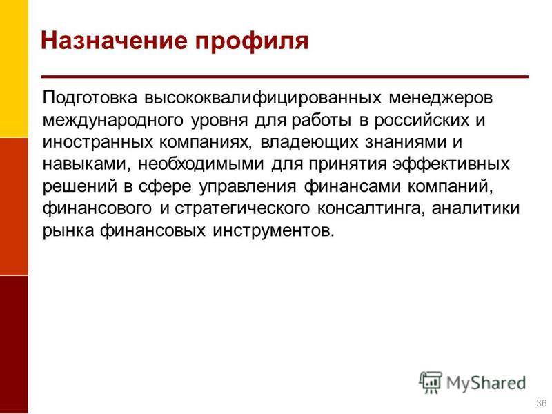 Назначение профиля Подготовка высококвалифицированных менеджеров международного уровня для работы в российских и иностранных компаниях, владеющих знаниями и навыками, необходимыми для принятия эффективных решений в сфере управления финансами компаний