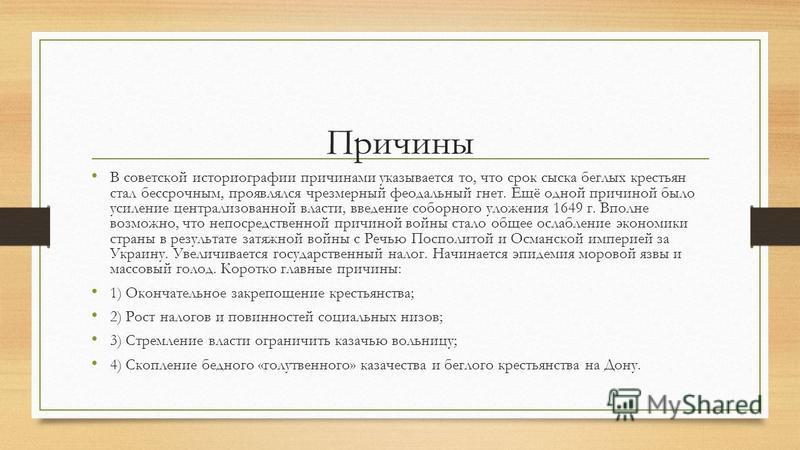 Причины В советской историографии причинами указывается то, что срок сыска беглых крестьян стал бессрочным, проявлялся чрезмерный феодальный гнет. Ещё одной причиной было усиление централизованной власти, введение соборного уложения 1649 г. Вполне во