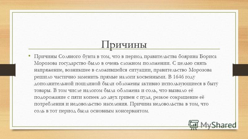 Причины Причины Соляного бунта в том, что в период правительства боярина Бориса Морозова государство было в очень сложном положении. С целью снять напряжение, возникшее в сложившейся ситуации, правительство Морозова решило частично заменить прямые на