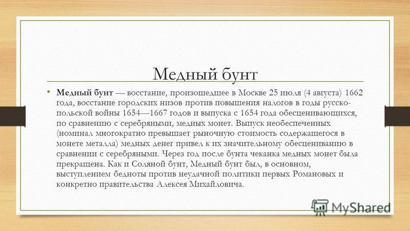Медный бунт Медный бунт восстание, произошедшее в Москве 25 июля (4 августа) 1662 года, восстание городских низов против повышения налогов в годы русско- польской войны 16541667 годов и выпуска с 1654 года обесценивающихся, по сравнению с серебряными