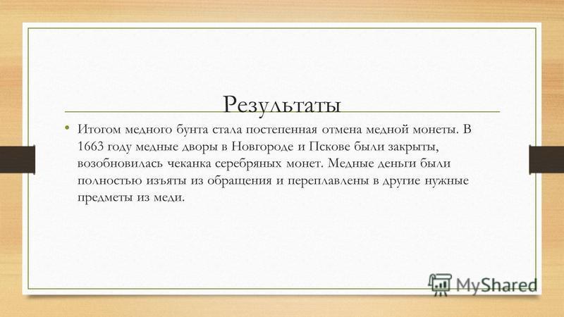 Результаты Итогом медного бунта стала постепенная отмена медной монеты. В 1663 году медные дворы в Новгороде и Пскове были закрыты, возобновилась чеканка серебряных монет. Медные деньги были полностью изъяты из обращения и переплавлены в другие нужны
