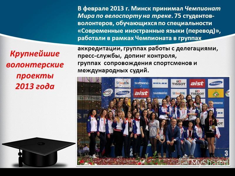 Крупнейшие волонтерские проекты 2013 года В феврале 2013 г. Минск принимал Чемпионат Мира по велоспорту на треке. 75 студентов- волонтеров, обучающихся по специальности «Современные иностранные языки (перевод)», работали в рамках Чемпионата в группах