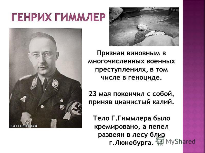 Признан виновным в многочисленных военных преступлениях, в том числе в геноциде. 23 мая покончил с собой, приняв цианистый калий. Тело Г.Гиммлера было кремировано, а пепел развеян в лесу близ г.Люнебурга.