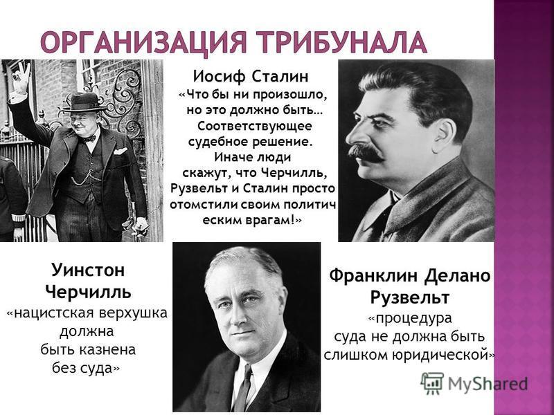 Иосиф Сталин «Что бы ни произошло, но это должно быть… Соответствующее судебное решение. Иначе люди скажут, что Черчилль, Рузвельт и Сталин просто отомстили своим политическим врагам!» Франклин Делано Рузвельт «процедура суда не должна быть слишком ю