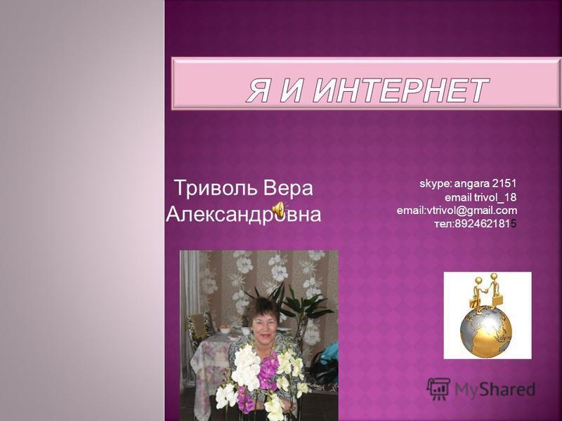 skype: angara 2151 email trivol_18 email:vtrivol@gmail.com тел:8924621815 Триволь Вера Александровна