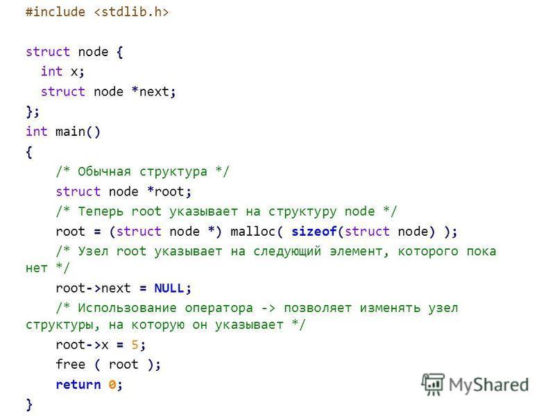 #include struct node { int x; struct node *next; }; int main() { /* Обычная структура */ struct node *root; /* Теперь root указывает на структуру node */ root = (struct node *) malloc( sizeof(struct node) ); /* Узел root указывает на следующий элемен