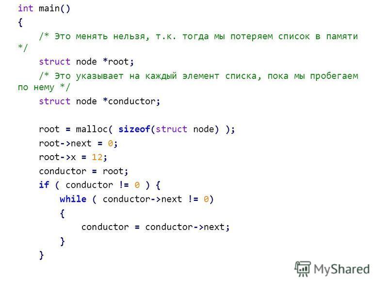 int main() { /* Это менять нельзя, т.к. тогда мы потеряем список в памяти */ struct node *root; /* Это указывает на каждый элемент списка, пока мы пробегаем по нему */ struct node *conductor; root = malloc( sizeof(struct node) ); root->next = 0; root