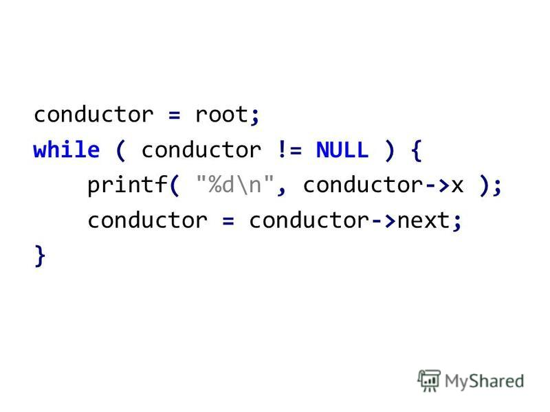 conductor = root; while ( conductor != NULL ) { printf( %d\n, conductor->x ); conductor = conductor->next; }