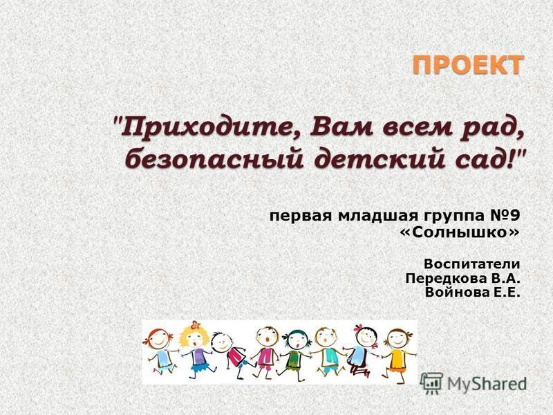 ПРОЕКТ Приходите, Вам всем рад, безопасный детский сад! первая младшая группа 9 «Солнышко» Воспитатели Передкова В.А. Войнова Е.Е.