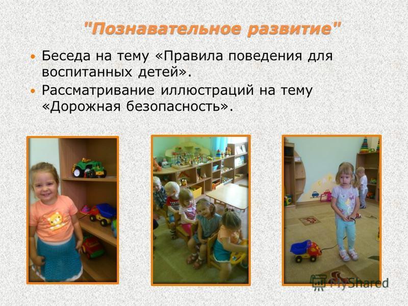 Беседа на тему «Правила поведения для воспитанных детей». Рассматривание иллюстраций на тему «Дорожная безопасность». Познавательное развитие