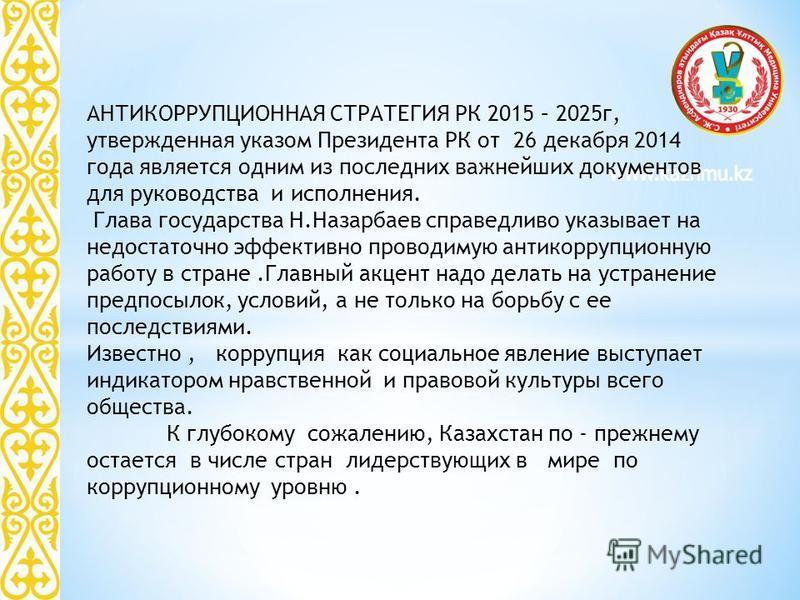 АНТИКОРРУПЦИОННАЯ СТРАТЕГИЯ РК 2015 – 2025 г, утвержденная указом Президента РК от 26 декабря 2014 года является одним из последних важнейших документов для руководства и исполнения. Глава государства Н.Назарбаев справедливо указывает на недостаточно