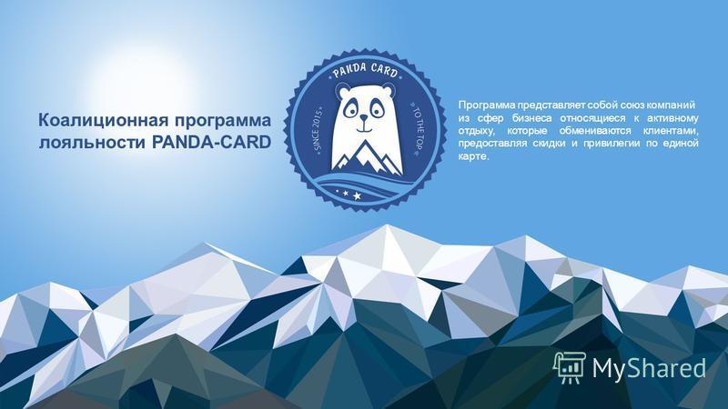 Коалиционная программа лояльности PANDA-CARD Программа представляет собой союз компаний из сфер бизнеса относящиеся к активному отдыху, которые обмениваются клиентами, предоставляя скидки и привилегии по единой карте.
