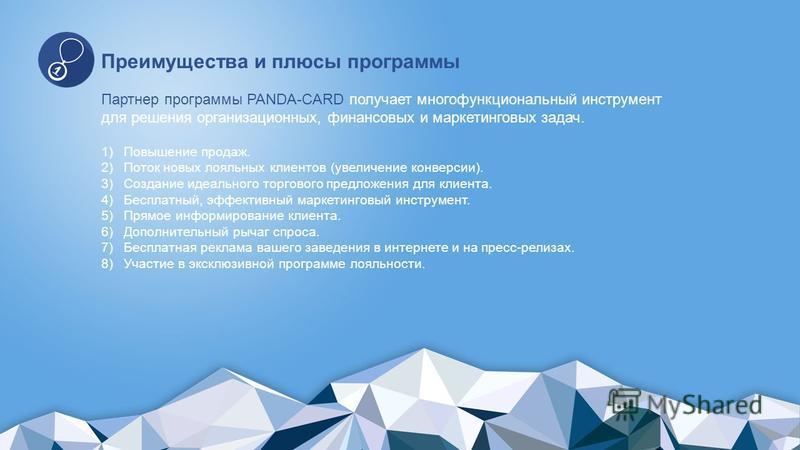 Преимущества и плюсы программы Партнер программы PANDA-CARD получает многофункциональный инструмент для решения организационных, финансовых и маркетинговых задач. 1)Повышение продаж. 2)Поток новых лояльных клиентов (увеличение конверсии). 3)Создание