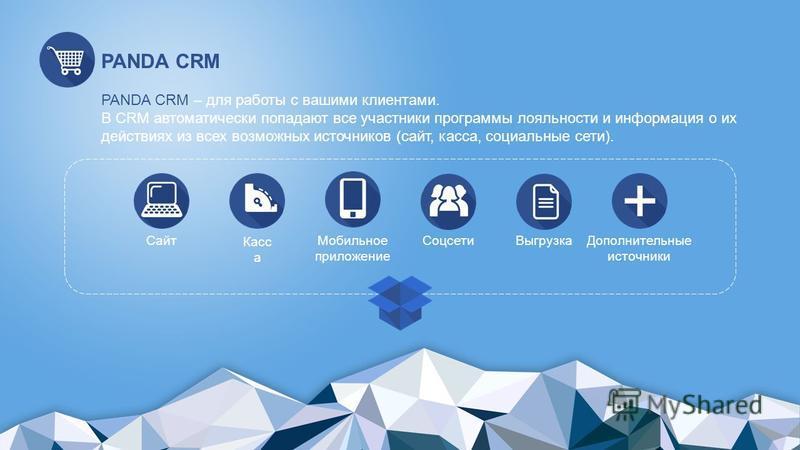 PANDA CRM PANDA CRM – для работы с вашими клиентами. В CRM автоматически попадают все участники программы лояльности и информация о их действиях из всех возможных источников (сайт, касса, социальные сети). Сайт Касс а Мобильное приложение Соцсети Выг