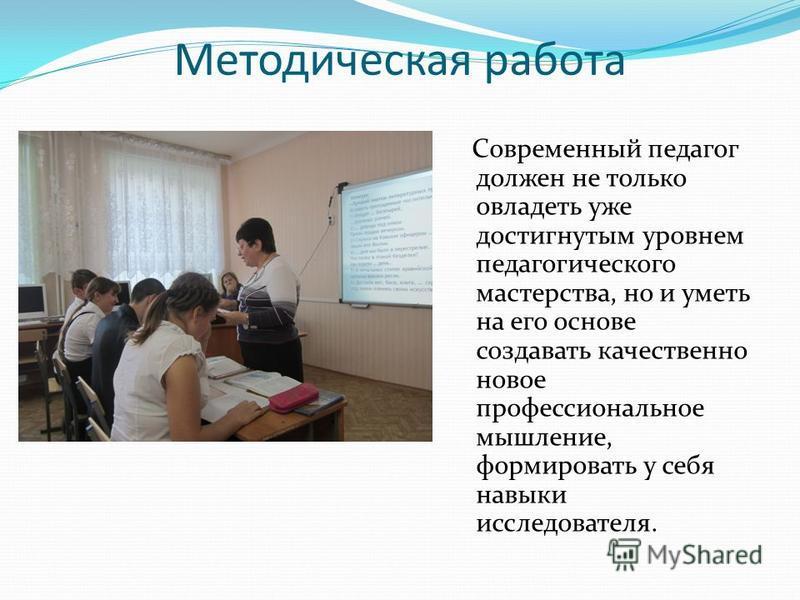 Методическая работа Современный педагог должен не только овладеть уже достигнутым уровнем педагогического мастерства, но и уметь на его основе создавать качественно новое профессиональное мышление, формировать у себя навыки исследователя.