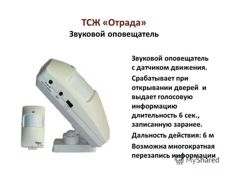 ТСЖ «Отрада» Звуковой оповещатель Звуковой оповещатель с датчиком движения. Срабатывает при открывании дверей и выдает голосовую информацию длительность 6 сек., записанную заранее. Дальность действия: 6 м Возможна многократная перезапись информации