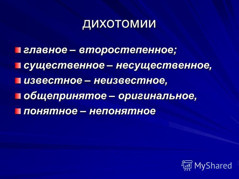 дихотомии главное – второстепенное; существенное – несущественное, известное – неизвестное, общепринятое – оригинальное, понятное – непонятное