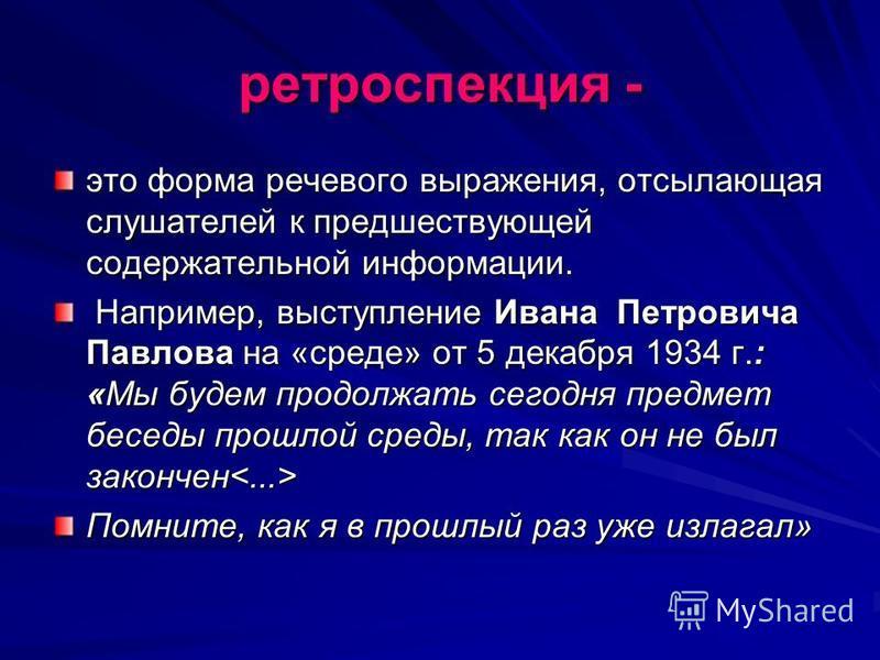 ретроспекция - это форма речевого выражения, отсылающая слушателей к предшествующей содержательной информации. Например, выступление Ивана Петровича Павлова на «среде» от 5 декабря 1934 г.: «Мы будем продолжать сегодня предмет беседы прошлой среды, т
