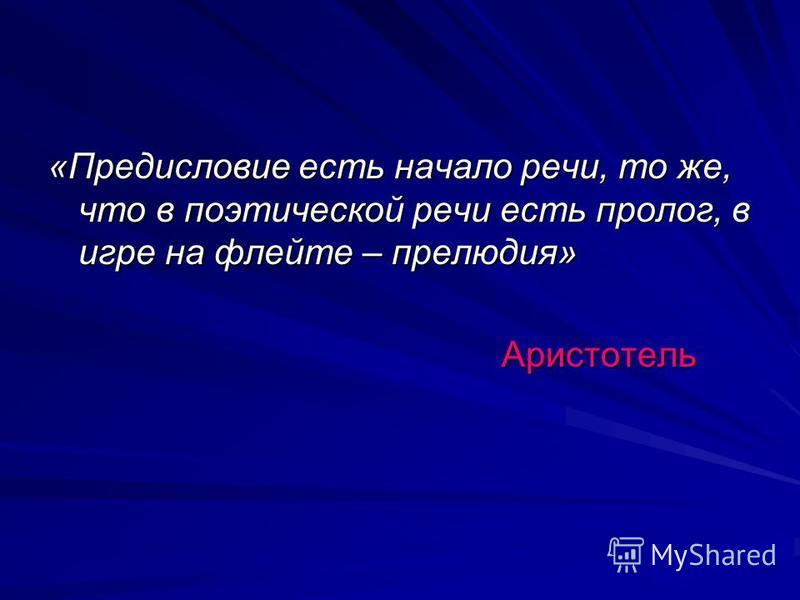 «Предисловие есть начало речи, то же, что в поэтической речи есть пролог, в игре на флейте – прелюдия» Аристотель Аристотель