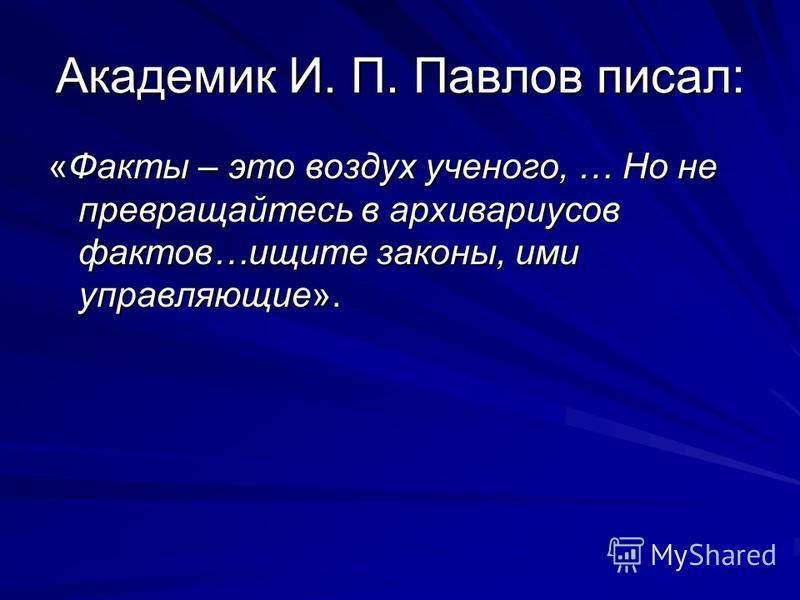 Академик И. П. Павлов писал: «Факты – это воздух ученого, … Но не превращайтесь в архивариусов фактов…ищите законы, ими управляющие».