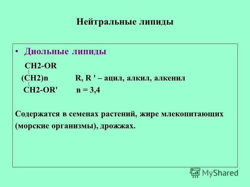 Нейтральные липиды Диольные липиды CН2-OR (CH2)n R, R ' – ацил, алкил, алкенил CH2-OR' n = 3,4 Содержатся в семенах растений, жире млекопитающих (морские организмы), дрожжах.