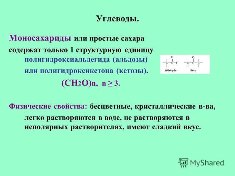 Углеводы. Моносахариды или простые сахара содержат только 1 структурную единицу полигидроксиальдегида (альдозы) или полигидроксикетона (кетозы). (СН 2 О) n, n 3. Физические свойства: бесцветные, кристаллические в-ва, легко растворяются в воде, не рас