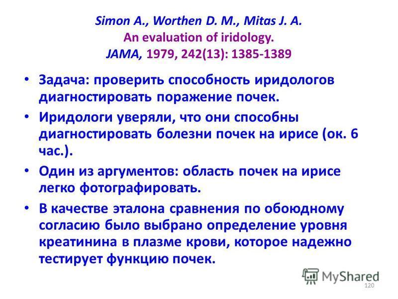 Simon A., Worthen D. M., Mitas J. A. An evaluation of iridology. JAMA, 1979, 242(13): 1385-1389 Задача: проверить способность иридологов диагностировать поражение почек. Иридологи уверяли, что они способны диагностировать болезни почек на ирисе (ок.