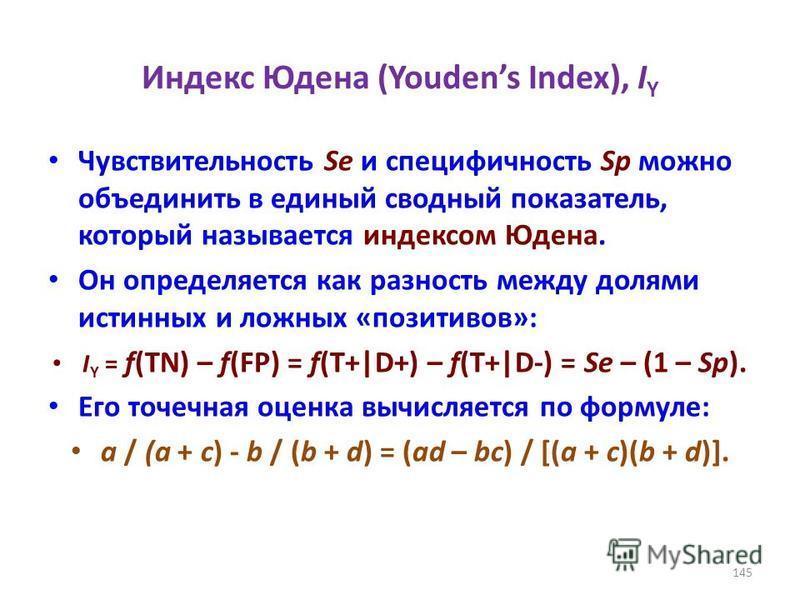 Индекс Юдена (Youdens Index), I Y Чувствительность Se и специфичность Sp можно объединить в единый сводный показатель, который называется индексом Юдена. Он определяется как разность между долями истинных и ложных «позитивов»: I Y = f(TN) – f(FP) = f