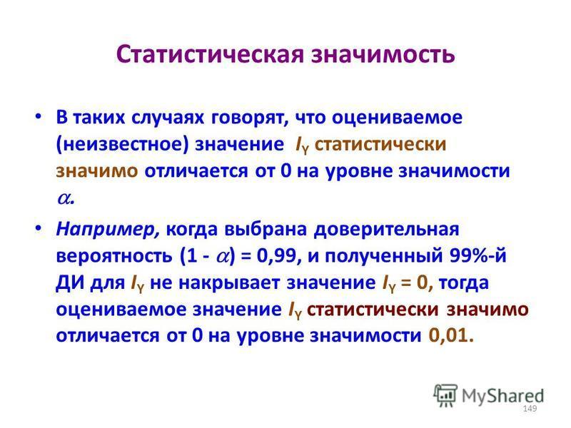 Статистическая значимость В таких случаях говорят, что оцениваемое (неизвестное) значение I Y статистически значимо отличается от 0 на уровне значимости. Например, когда выбрана доверительная вероятность (1 - ) = 0,99, и полученный 99%-й ДИ для I Y н
