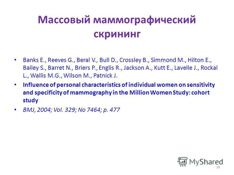 Массовый маммографический скрининг Banks E., Reeves G., Beral V., Bull D., Crossley B., Simmond M., Hilton E., Bailey S., Barret N., Briers P., Englis R., Jackson A., Kutt E., Lavelle J., Rockal L., Wallis M.G., Wilson M., Patnick J. Influence of per