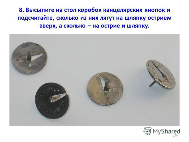 8. Высыпите на стол коробок канцелярских кнопок и подсчитайте, сколько из них лягут на шляпку острием вверх, а сколько – на острие и шляпку. 170