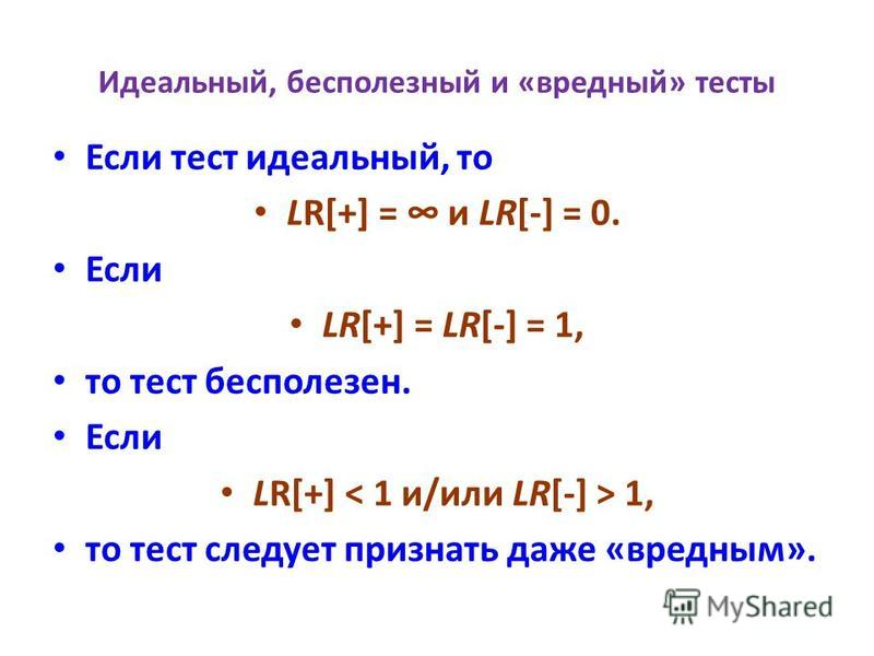 Идеальный, бесполезный и «вредный» тесты Если тест идеальный, то LR[+] = и LR[-] = 0. Если LR[+] = LR[-] = 1, то тест бесполезен. Если LR[+] 1, то тест следует признать даже «вредным».