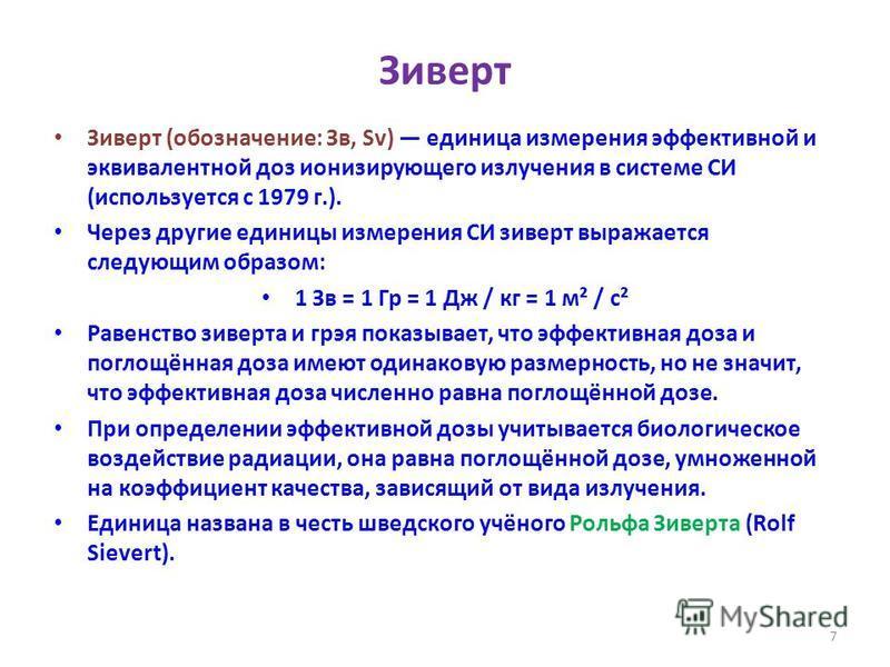 Зиверт Зиверт (обозначение: Зв, Sv) единица измерения эффективной и эквивалентной доз ионизирующего излучения в системе СИ (используется с 1979 г.). Через другие единицы измерения СИ зиверт выражается следующим образом: 1 Зв = 1 Гр = 1 Дж / кг = 1 м²