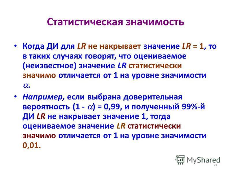 Статистическая значимость Когда ДИ для LR не накрывает значение LR = 1, то в таких случаях говорят, что оцениваемое (неизвестное) значение LR статистически значимо отличается от 1 на уровне значимости. Например, если выбрана доверительная вероятность