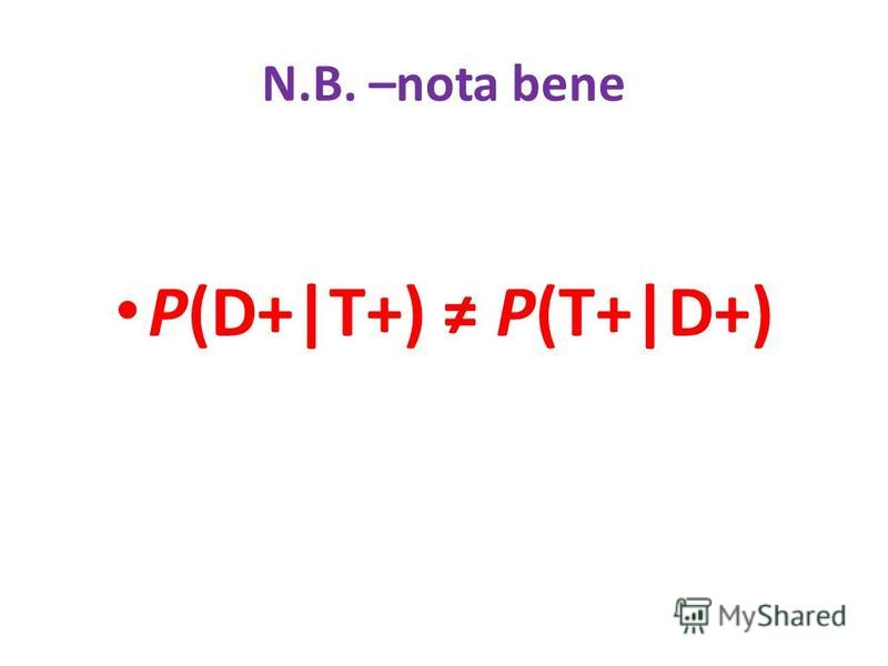 N.B. –nota bene P(D+|T+) P(T+|D+)