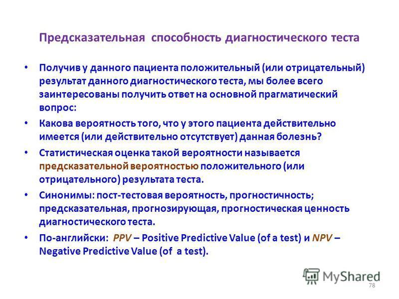 Предсказательная способность диагностического теста Получив у данного пациента положительный (или отрицательный) результат данного диагностического теста, мы более всего заинтересованы получить ответ на основной прагматический вопрос: Какова вероятно