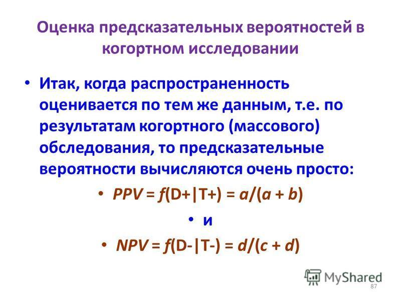 Оценка предсказательных вероятностей в когортном исследовании Итак, когда распространенность оценивается по тем же данным, т.е. по результатам когортного (массового) обследования, то предсказательные вероятности вычисляются очень просто: PPV = f(D+ T