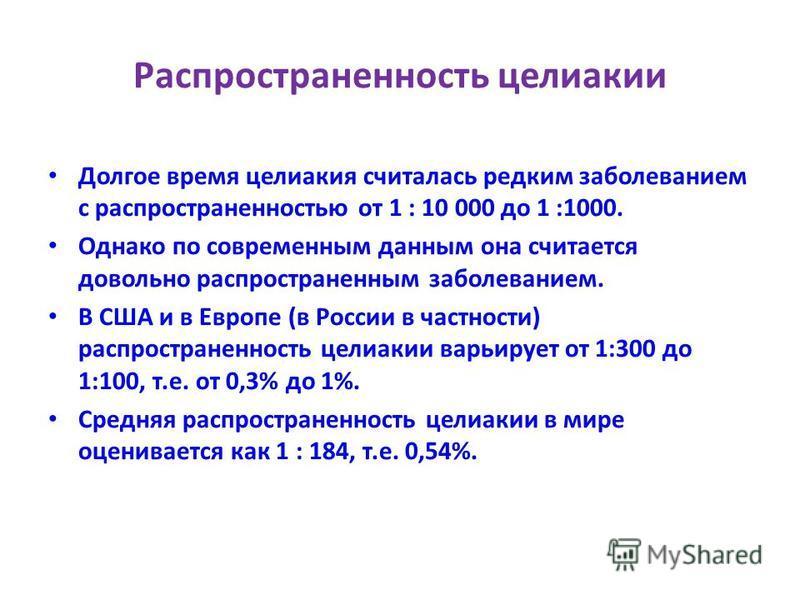 Распространенность целиакии Долгое время целиакия считалась редким заболеванием с распространенностью от 1 : 10 000 до 1 :1000. Однако по современным данным она считается довольно распространенным заболеванием. В США и в Европе (в России в частности)