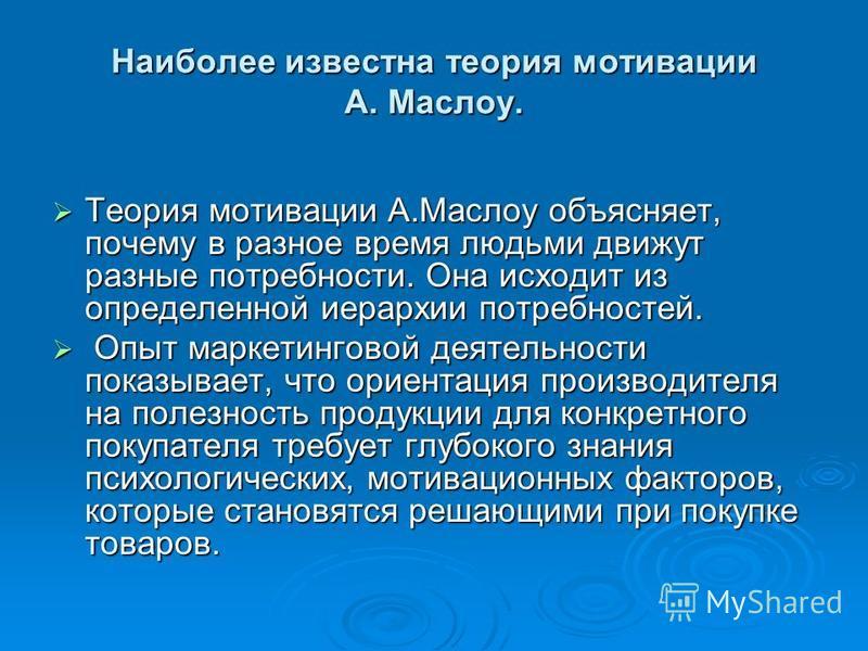 Наиболее известна теория мотивации А. Маслоу. Теория мотивации А.Маслоу объясняет, почему в разное время людьми движут разные потребности. Она исходит из определенной иерархии потребностей. Теория мотивации А.Маслоу объясняет, почему в разное время л