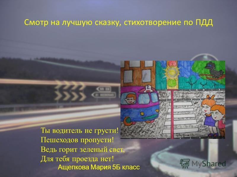 Смотр на лучшую сказку, стихотворение по ПДД Ты водитель не грусти! Пешеходов пропусти! Ведь горит зеленый свет, Для тебя проезда нет! Ащепкова Мария 5Б класс