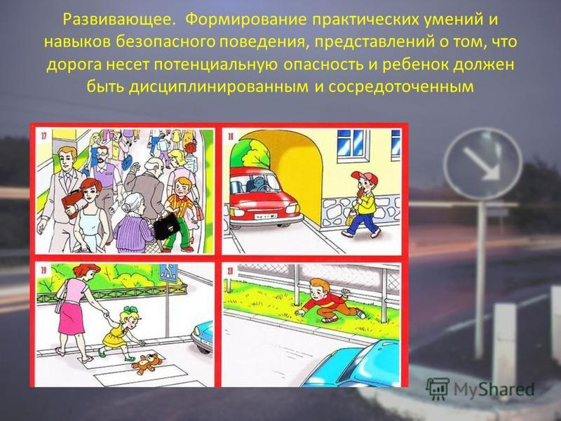 Развивающее. Формирование практических умений и навыков безопасного поведения, представлений о том, что дорога несет потенциальную опасность и ребенок должен быть дисциплинированным и сосредоточенным