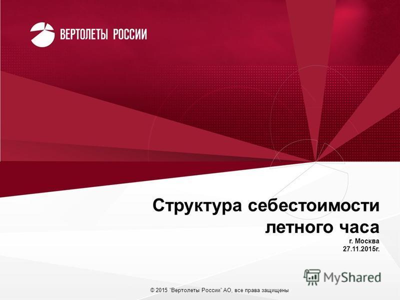 © 2015 Вертолеты России АО, все права защищены Структура себестоимости летного часа г. Москва 27.11.2015 г.
