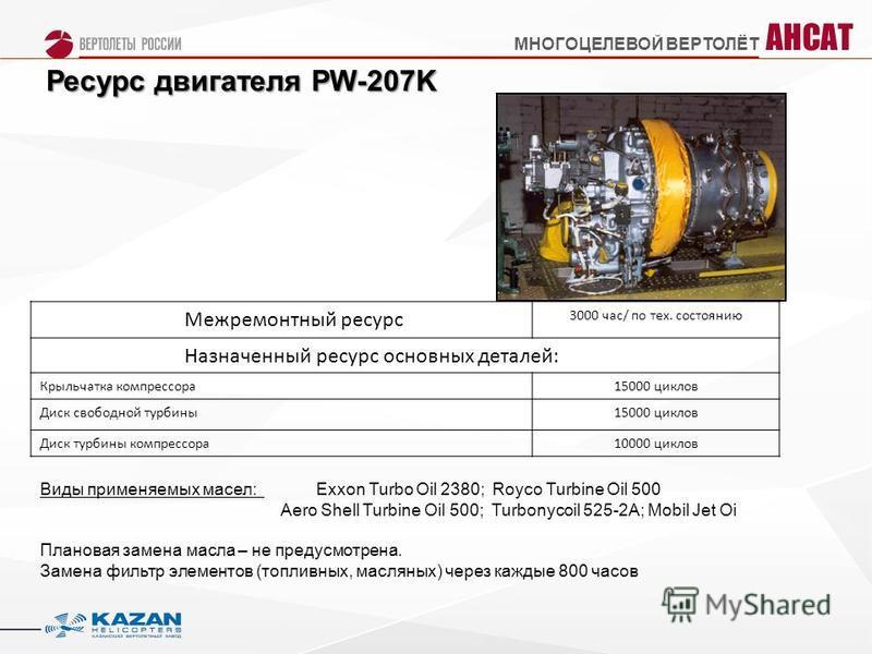 Ресурс двигателя PW-207K Межремонтный ресурс 3000 час/ по тех. состоянию Назначенный ресурс основных деталей: Крыльчатка компрессора 15000 циклов Диск свободной турбины 15000 циклов Диск турбины компрессора 10000 циклов Виды применяемых масел: Exxon